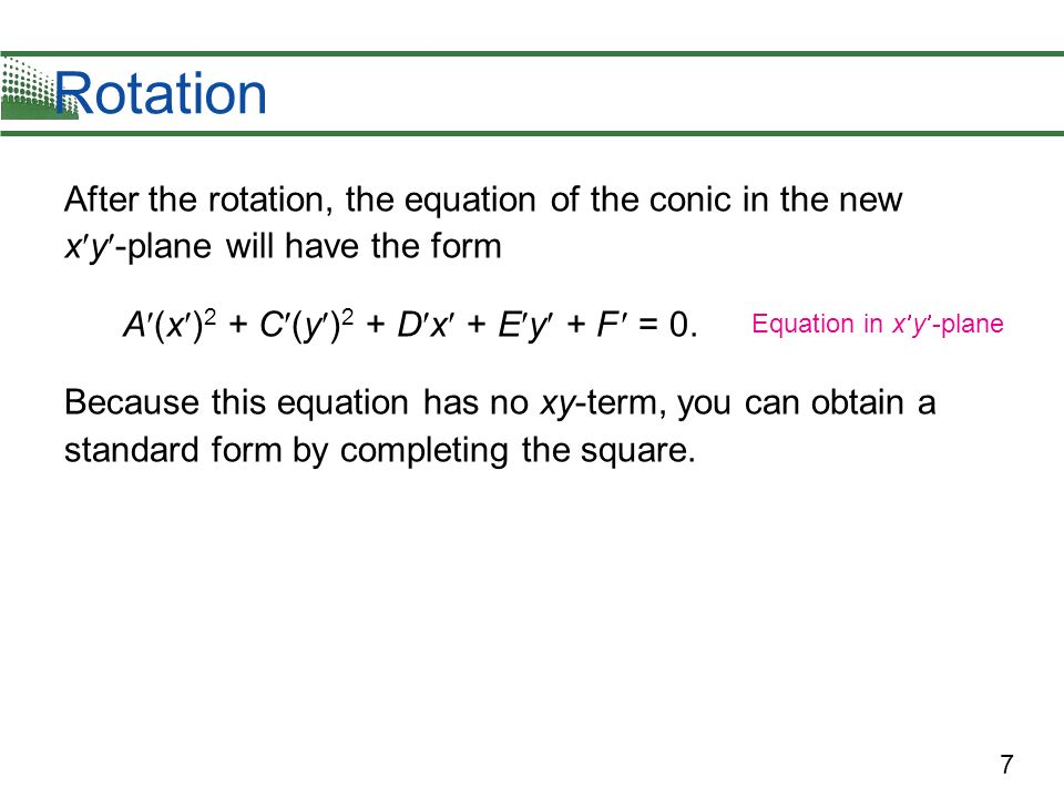 Rotation After the rotation, the equation of the conic in the new xy-plane will have the form. A(x)2 + C(y)2 + Dx + Ey + F  = 0.