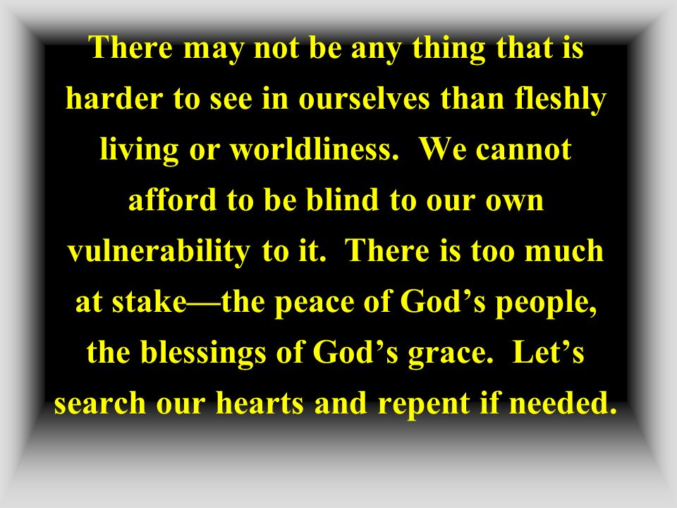 There may not be any thing that is harder to see in ourselves than fleshly living or worldliness.