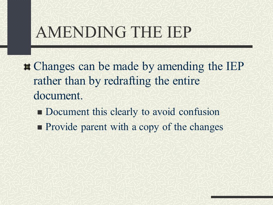 AMENDING THE IEP Changes can be made by amending the IEP rather than by redrafting the entire document.
