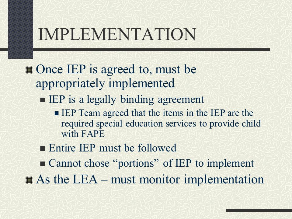 IMPLEMENTATION Once IEP is agreed to, must be appropriately implemented. IEP is a legally binding agreement.