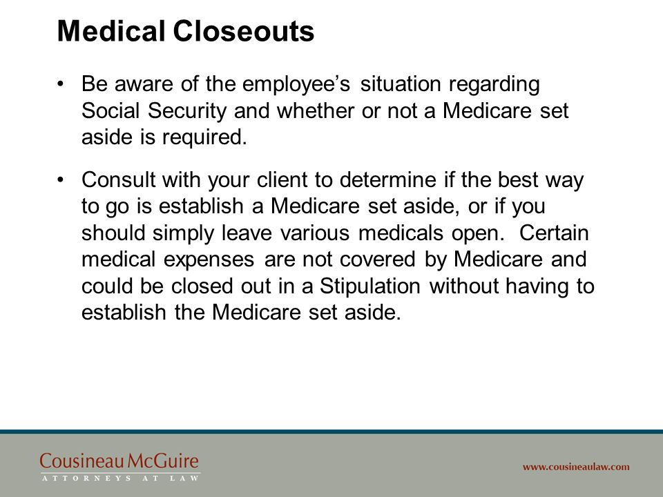 Medical Closeouts Be aware of the employee's situation regarding Social Security and whether or not a Medicare set aside is required.