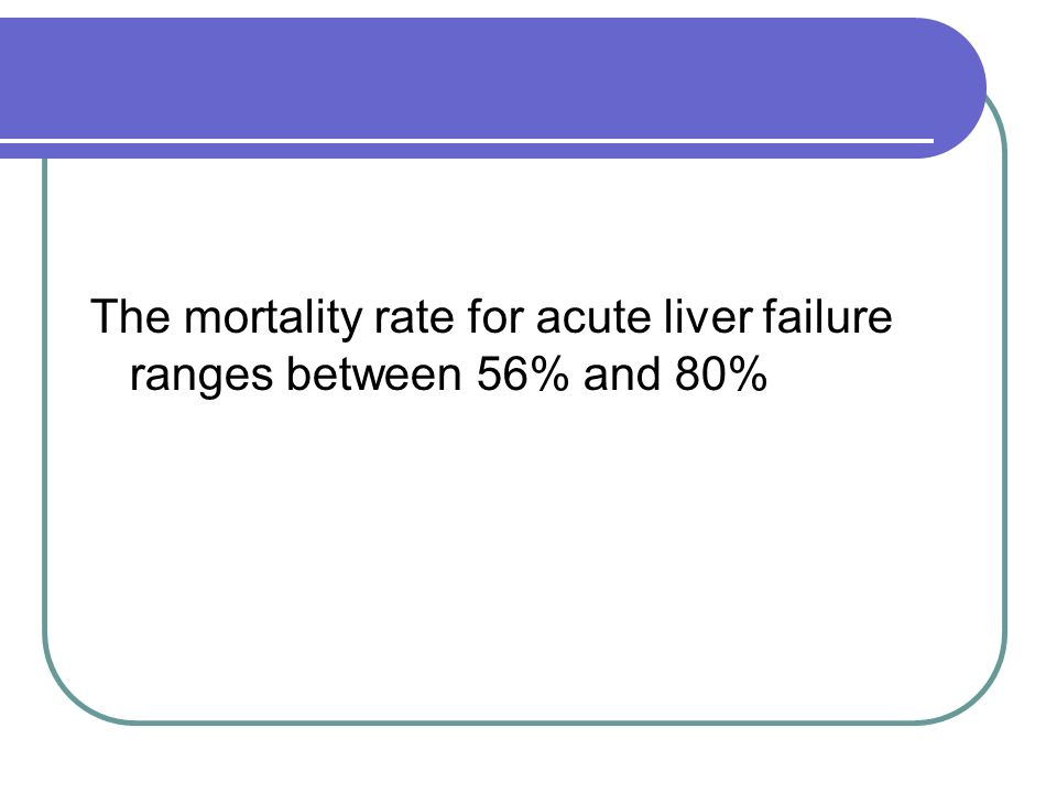 The mortality rate for acute liver failure ranges between 56% and 80%