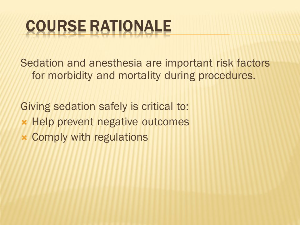 Course Rationale Sedation and anesthesia are important risk factors for morbidity and mortality during procedures.