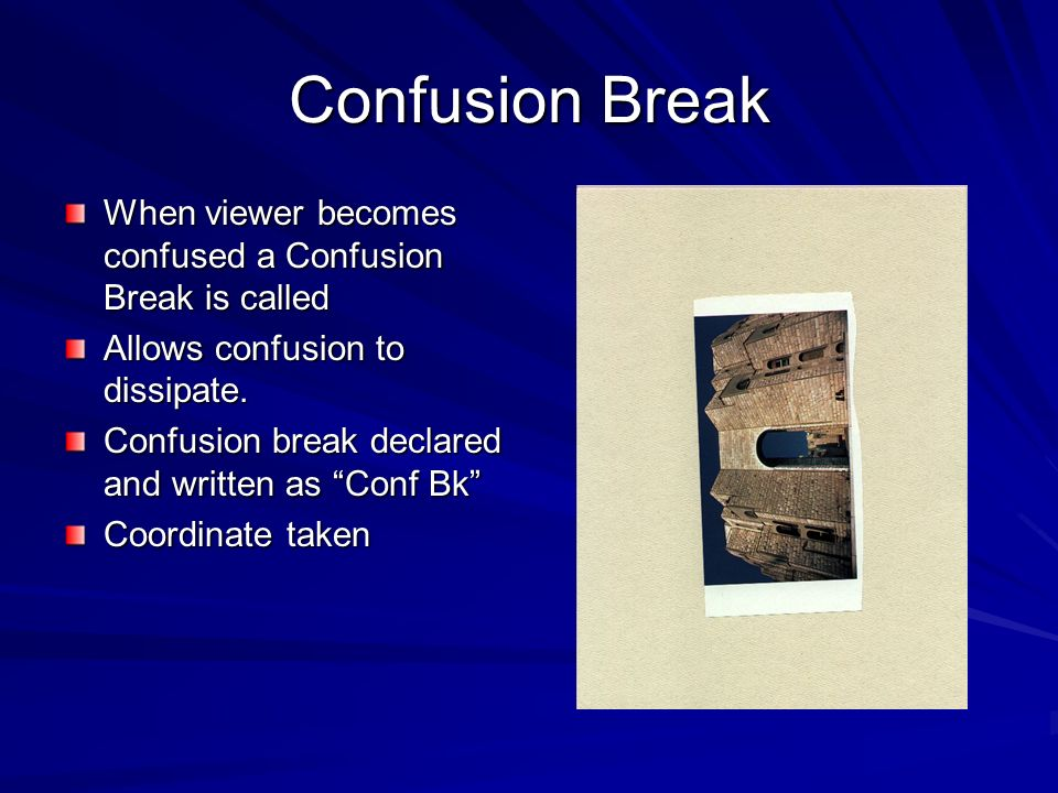 Confusion Break When viewer becomes confused a Confusion Break is called. Allows confusion to dissipate.