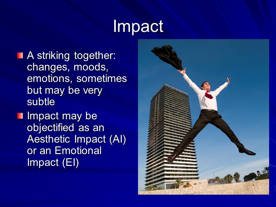 Impact A striking together: changes, moods, emotions, sometimes but may be very subtle.