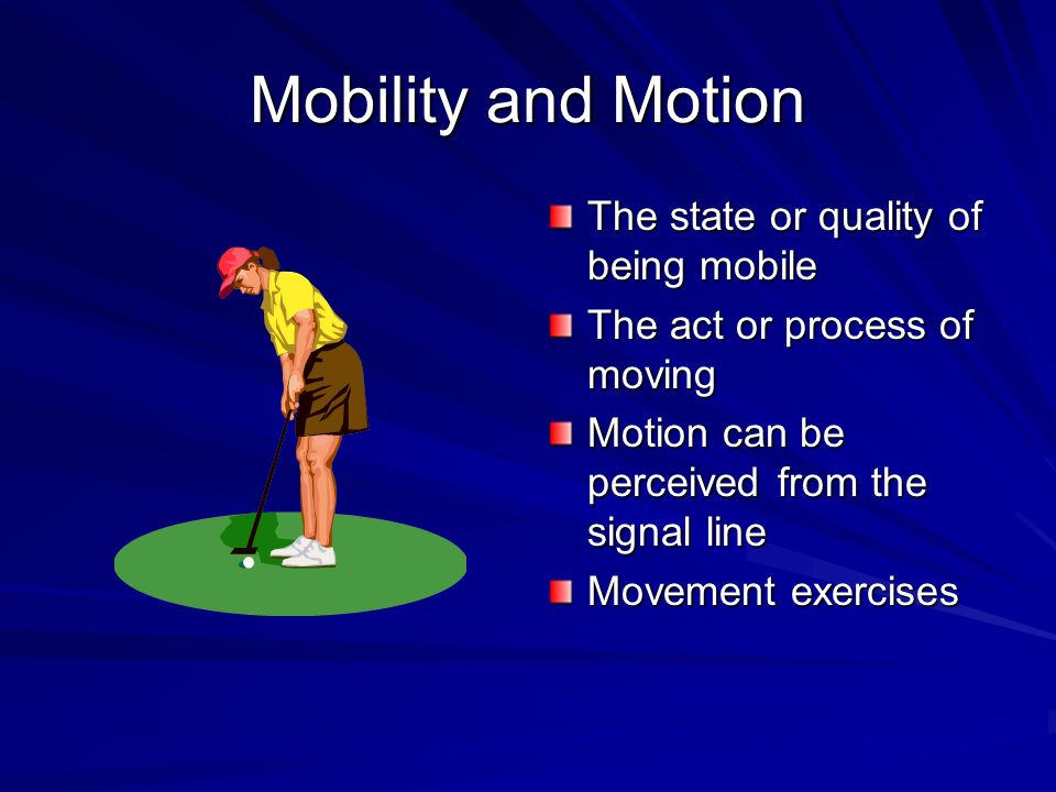 Mobility and Motion The state or quality of being mobile