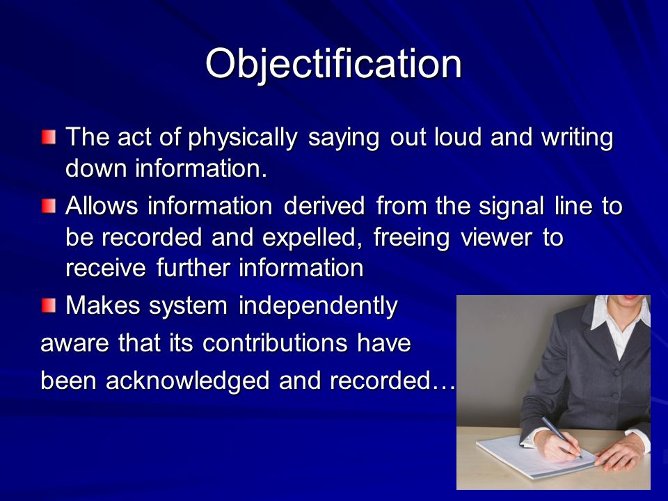 Objectification The act of physically saying out loud and writing down information.