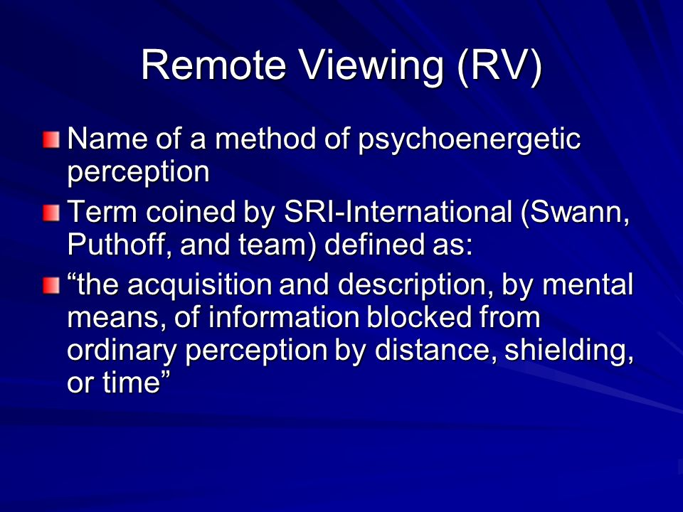 Remote Viewing (RV) Name of a method of psychoenergetic perception