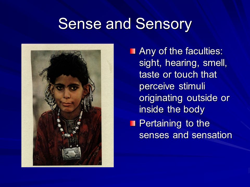 Sense and Sensory Any of the faculties: sight, hearing, smell, taste or touch that perceive stimuli originating outside or inside the body.
