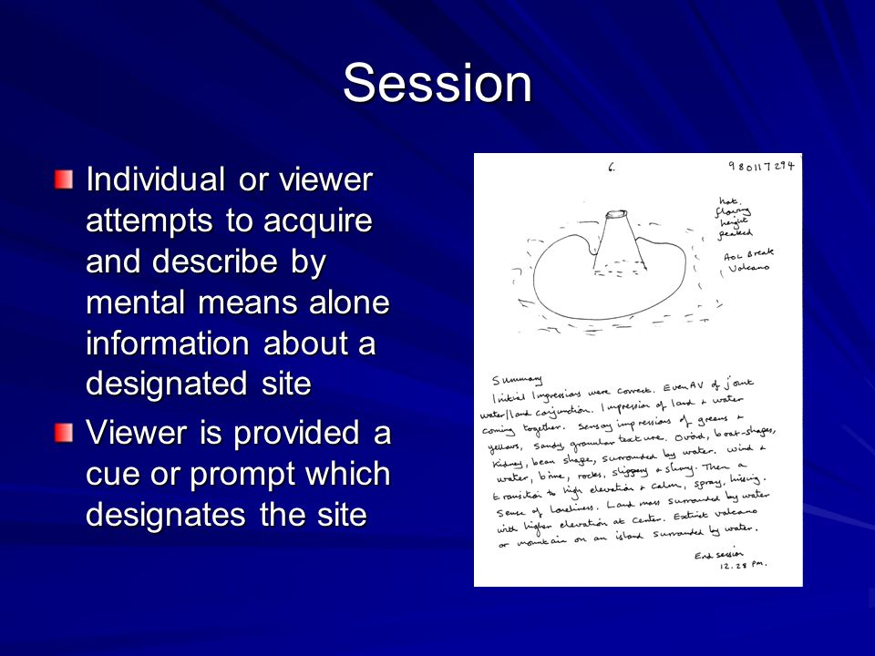 Session Individual or viewer attempts to acquire and describe by mental means alone information about a designated site.
