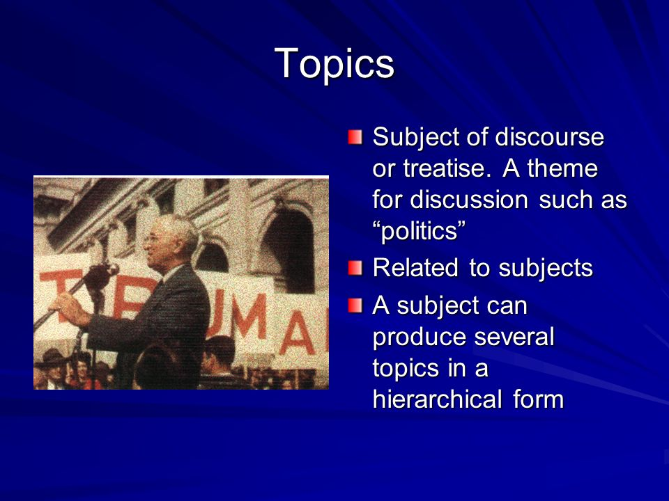 Topics Subject of discourse or treatise. A theme for discussion such as politics Related to subjects.