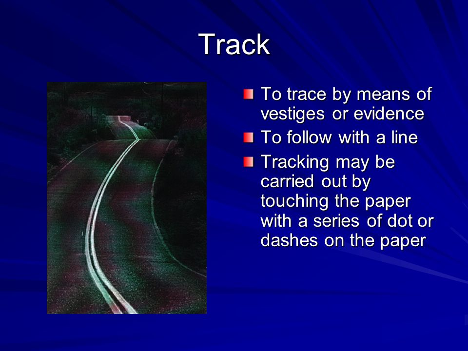 Track To trace by means of vestiges or evidence To follow with a line