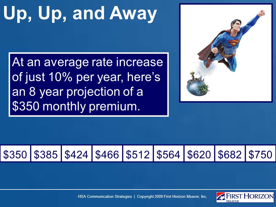 Up, Up, and Away At an average rate increase of just 10% per year, here's an 8 year projection of a $350 monthly premium.