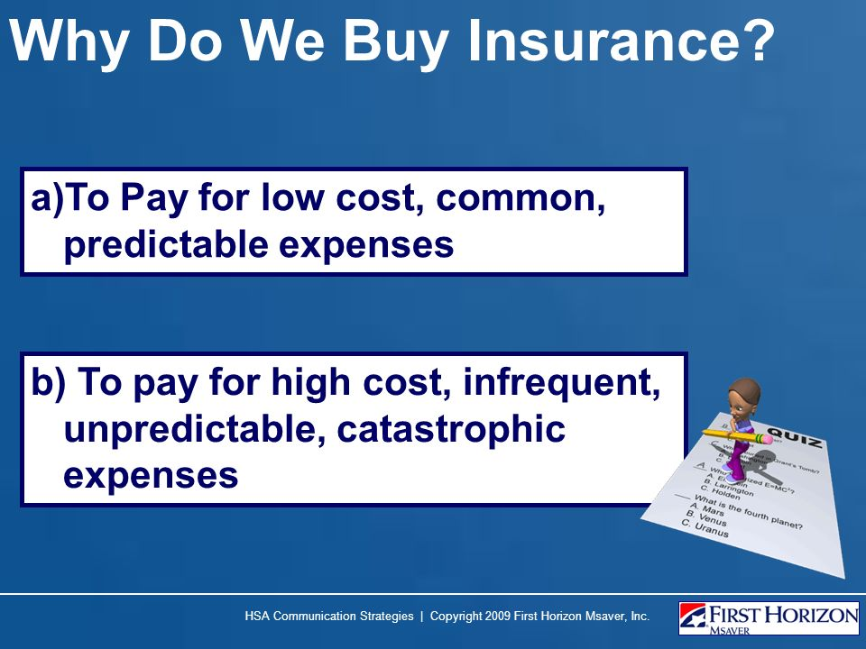 Why Do We Buy Insurance To Pay for low cost, common, predictable expenses.