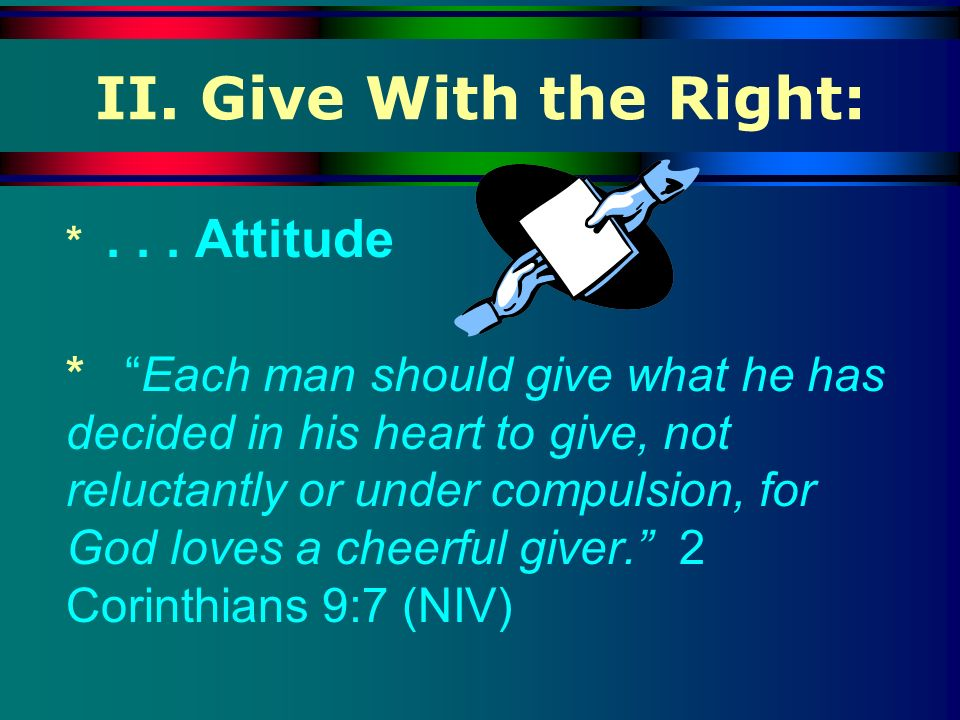 II. Give With the Right: * Attitude.