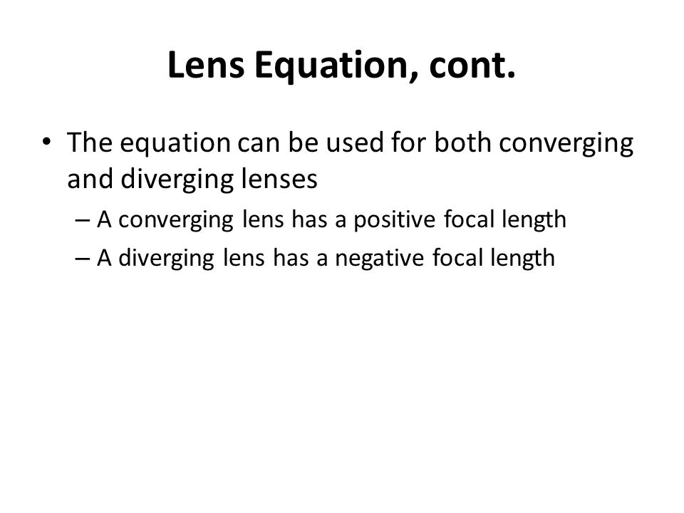 Lens Equation, cont. The equation can be used for both converging and diverging lenses. A converging lens has a positive focal length.