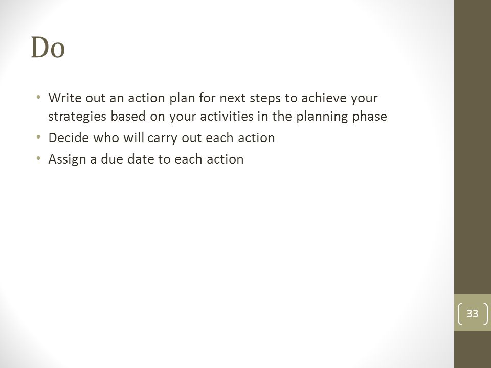 Do Write out an action plan for next steps to achieve your strategies based on your activities in the planning phase.