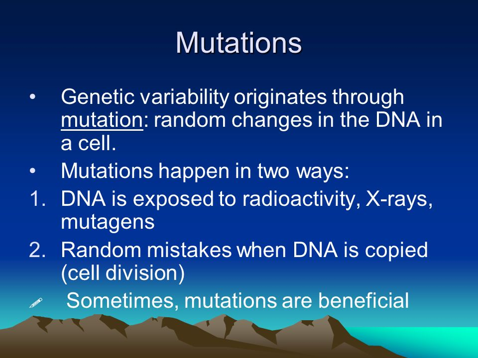 Mutations Genetic variability originates through mutation: random changes in the DNA in a cell. Mutations happen in two ways: