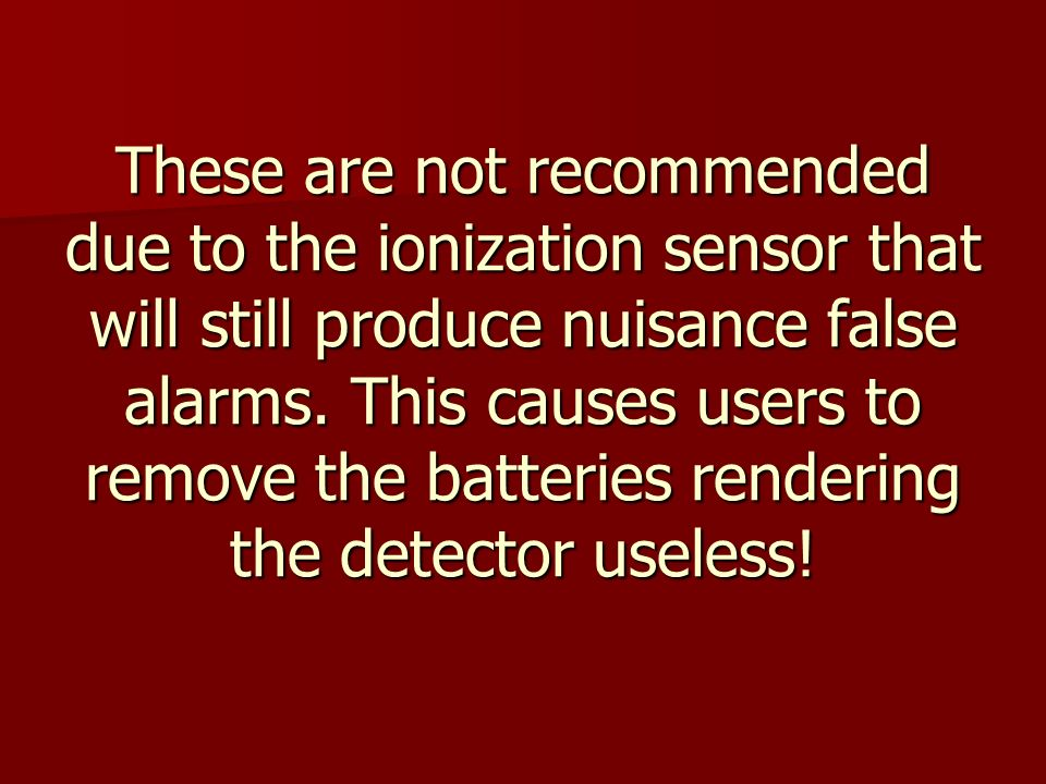 These are not recommended due to the ionization sensor that will still produce nuisance false alarms.