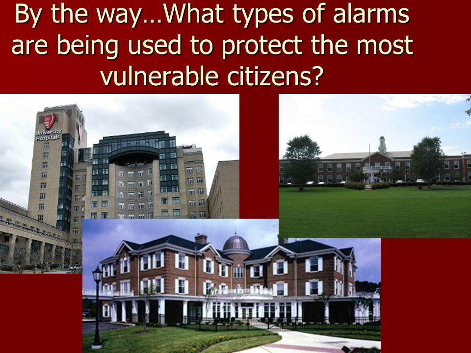 By the way…What types of alarms are being used to protect the most vulnerable citizens