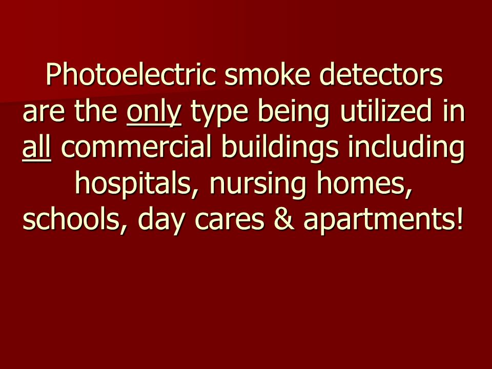 Photoelectric smoke detectors are the only type being utilized in all commercial buildings including hospitals, nursing homes, schools, day cares & apartments!