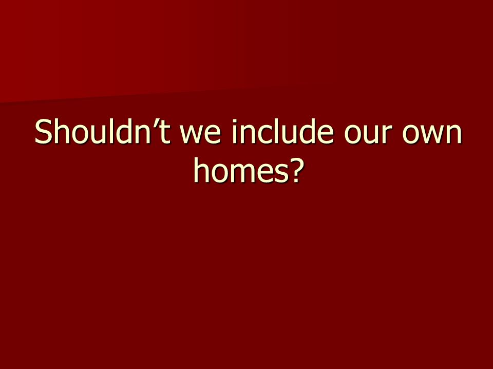 Shouldn't we include our own homes