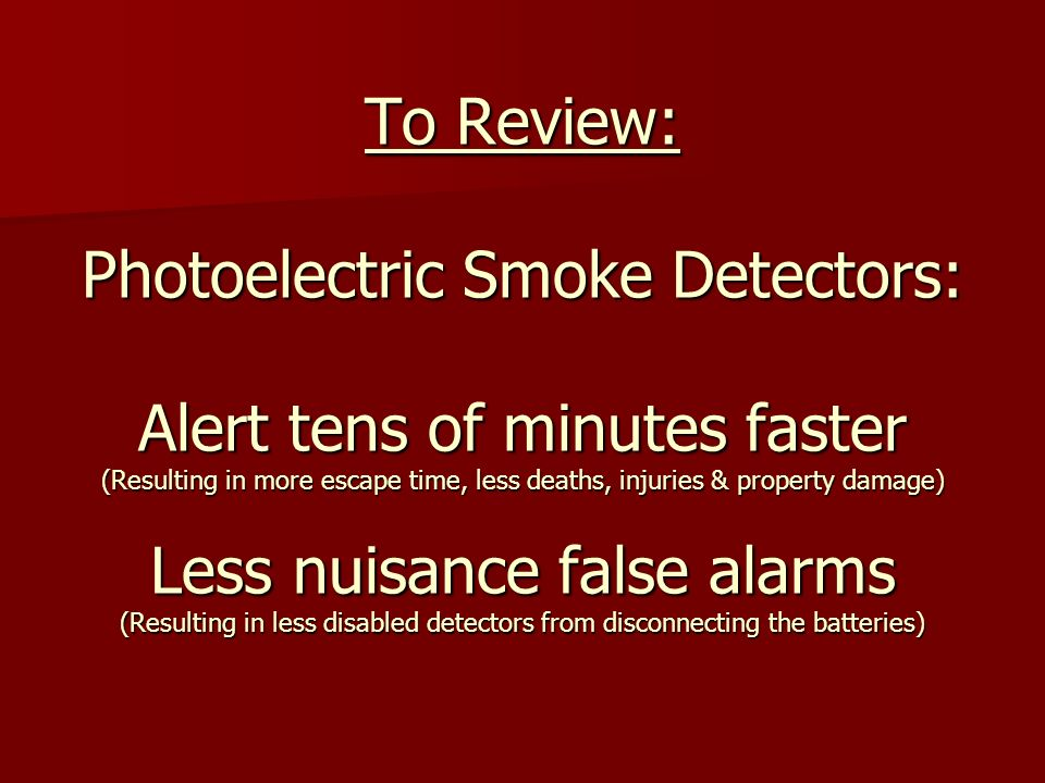 To Review: Photoelectric Smoke Detectors: Alert tens of minutes faster (Resulting in more escape time, less deaths, injuries & property damage) Less nuisance false alarms (Resulting in less disabled detectors from disconnecting the batteries)