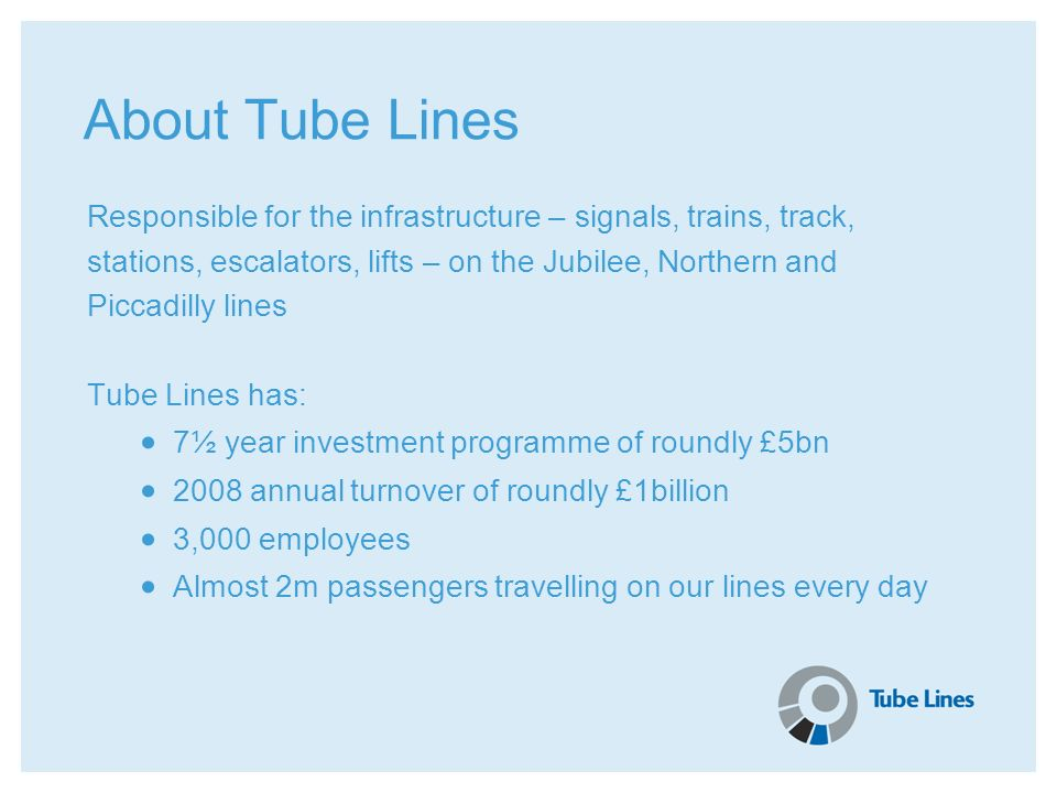 About Tube Lines Responsible for the infrastructure – signals, trains, track, stations, escalators, lifts – on the Jubilee, Northern and.