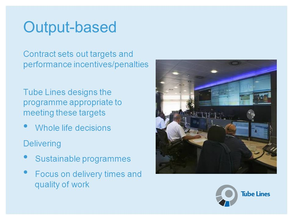 Output-based Contract sets out targets and performance incentives/penalties. Tube Lines designs the programme appropriate to meeting these targets.