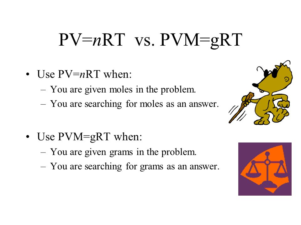 PV=nRT vs. PVM=gRT Use PV=nRT when: Use PVM=gRT when: