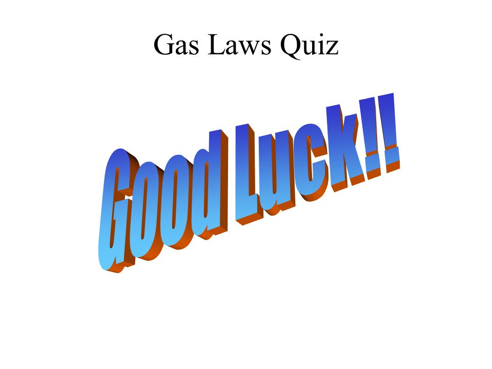 Gas Laws Quiz Good Luck!!