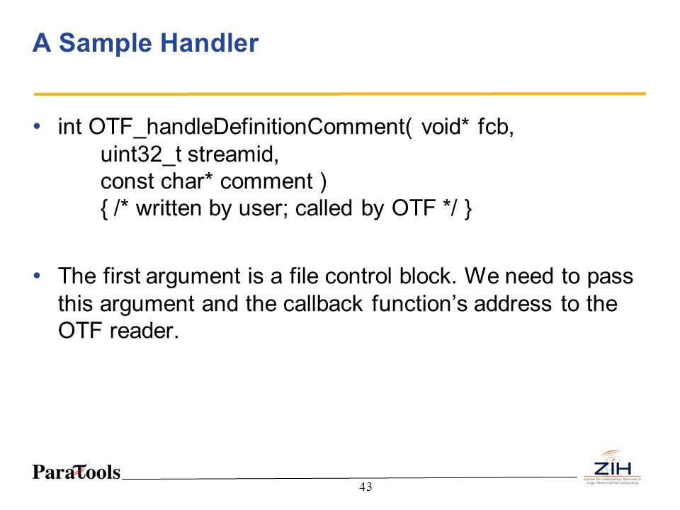 A Sample Handler int OTF_handleDefinitionComment( void* fcb, uint32_t streamid, const char* comment ) { /* written by user; called by OTF */ }