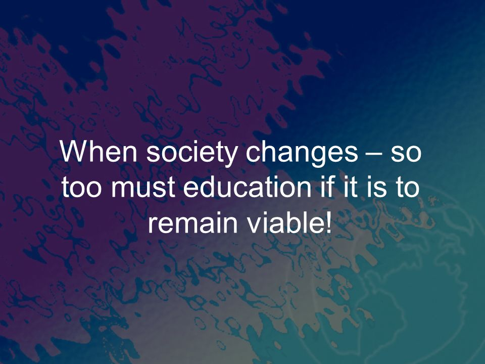 When society changes – so too must education if it is to remain viable!