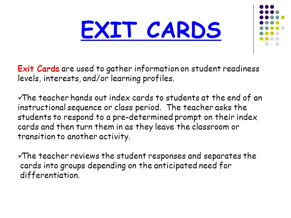 EXIT CARDS Exit Cards are used to gather information on student readiness levels, interests, and/or learning profiles.