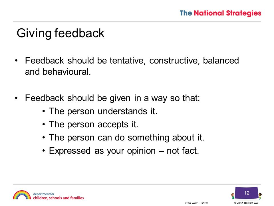 Giving feedback Feedback should be tentative, constructive, balanced and behavioural. Feedback should be given in a way so that: