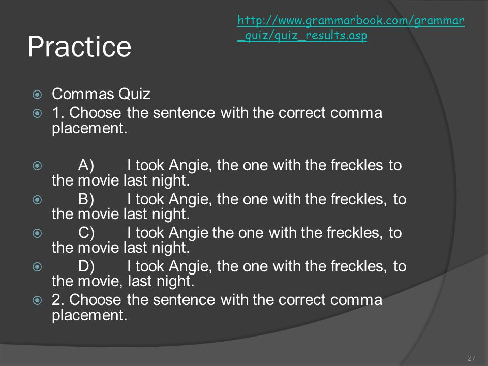 http://www.grammarbook.com/grammar_quiz/quiz_results.asp Practice. Commas Quiz. 1. Choose the sentence with the correct comma placement.