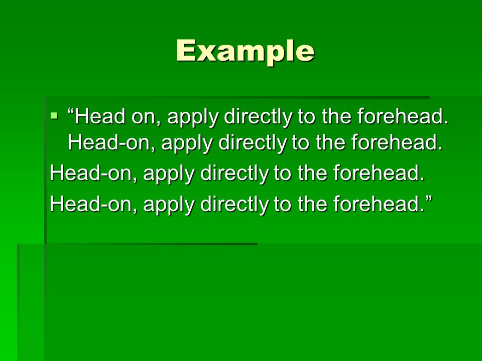 Example Head on, apply directly to the forehead. Head-on, apply directly to the forehead. Head-on, apply directly to the forehead.