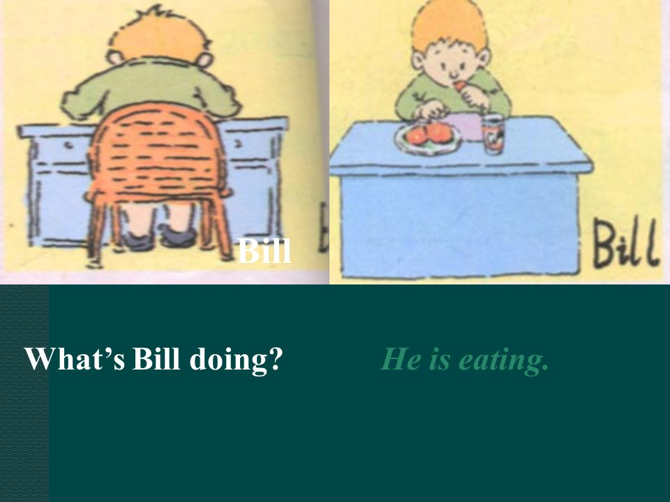 Bill What's Bill doing He is eating.
