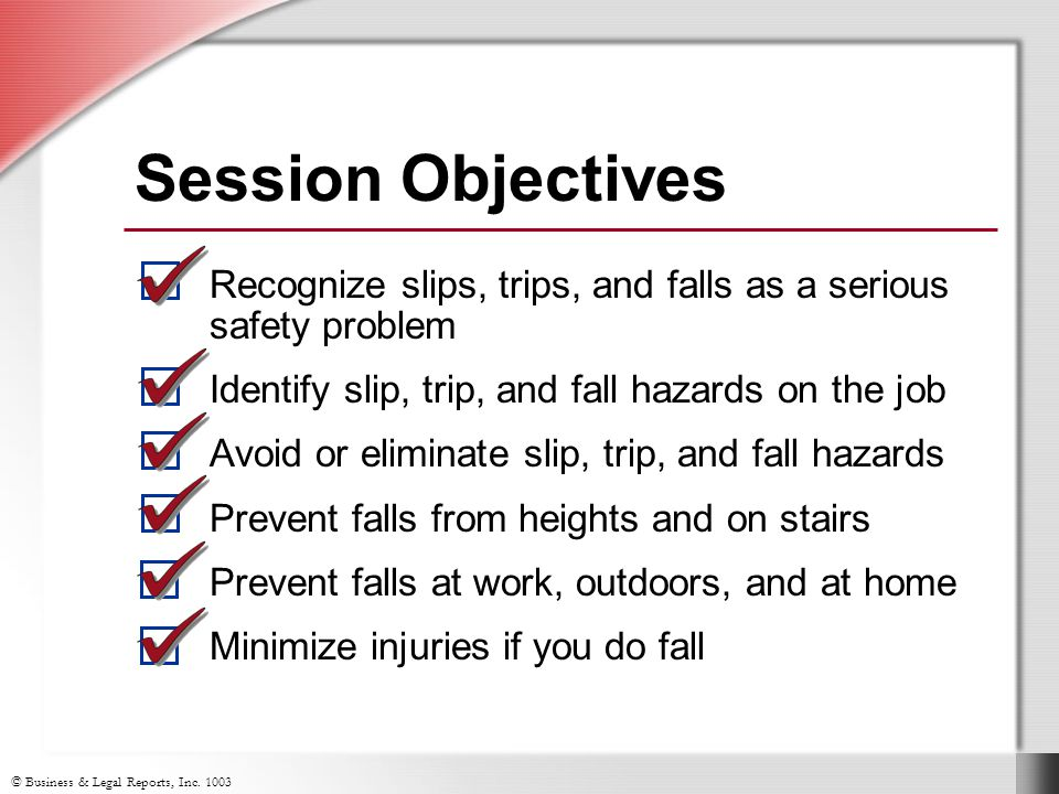 Session Objectives Recognize slips, trips, and falls as a serious safety problem. Identify slip, trip, and fall hazards on the job.