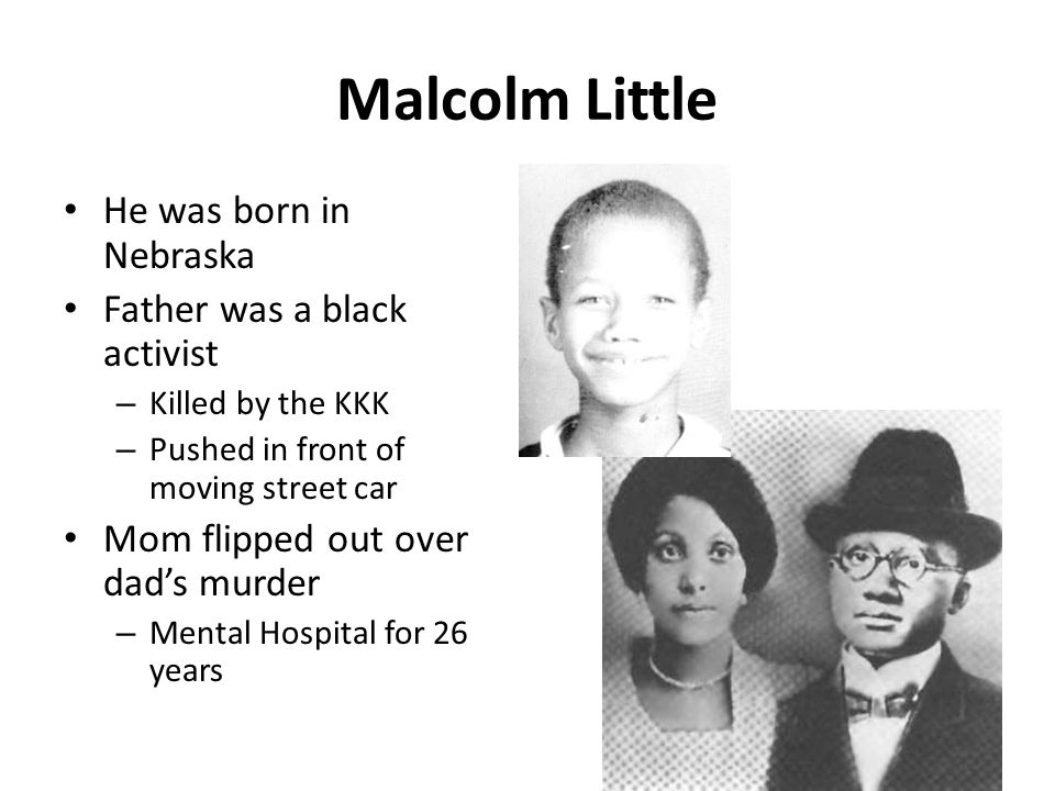 Malcolm Little He was born in Nebraska Father was a black activist
