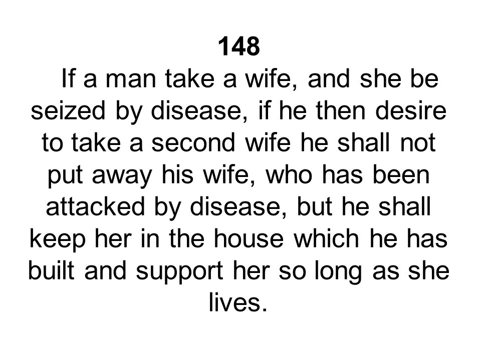148 If a man take a wife, and she be seized by disease, if he then desire to take a second wife he shall not put away his wife, who has been attacked by disease, but he shall keep her in the house which he has built and support her so long as she lives.