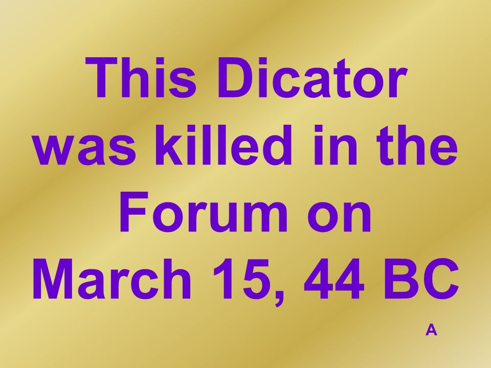 This Dicator was killed in the Forum on March 15, 44 BC