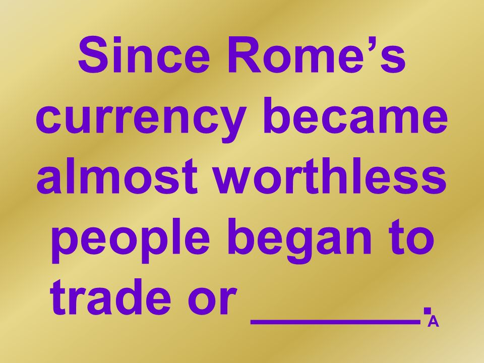 Since Rome's currency became almost worthless people began to trade or ______.