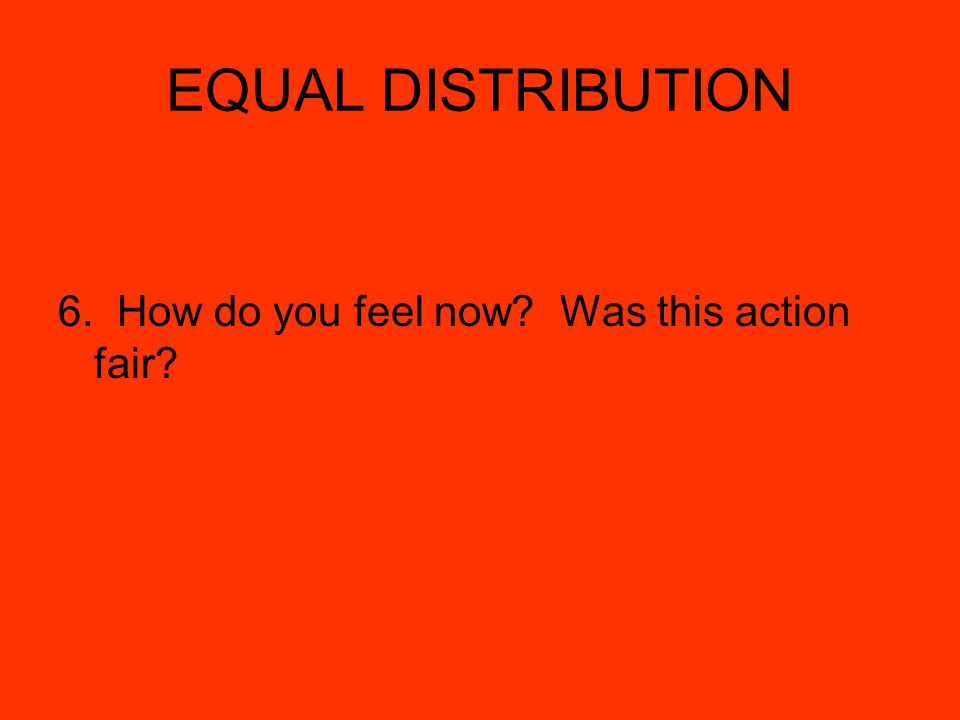 EQUAL DISTRIBUTION 6. How do you feel now Was this action fair