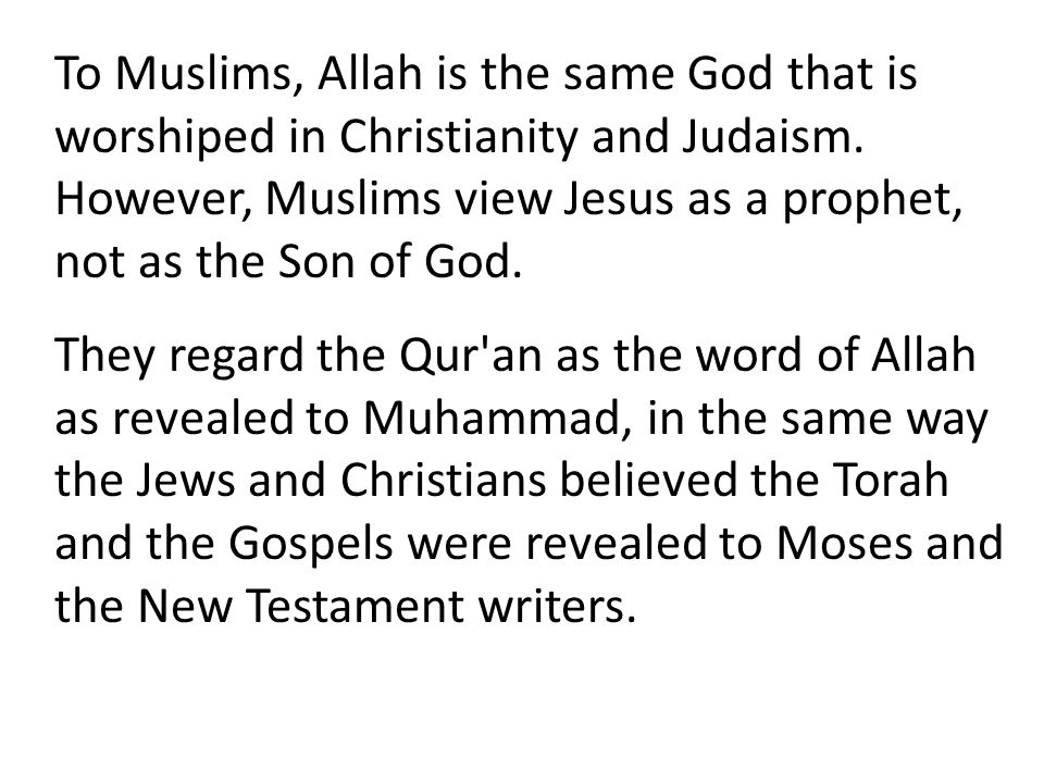 To Muslims, Allah is the same God that is worshiped in Christianity and Judaism. However, Muslims view Jesus as a prophet, not as the Son of God.