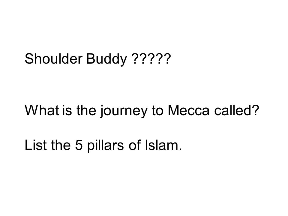 Shoulder Buddy What is the journey to Mecca called List the 5 pillars of Islam.