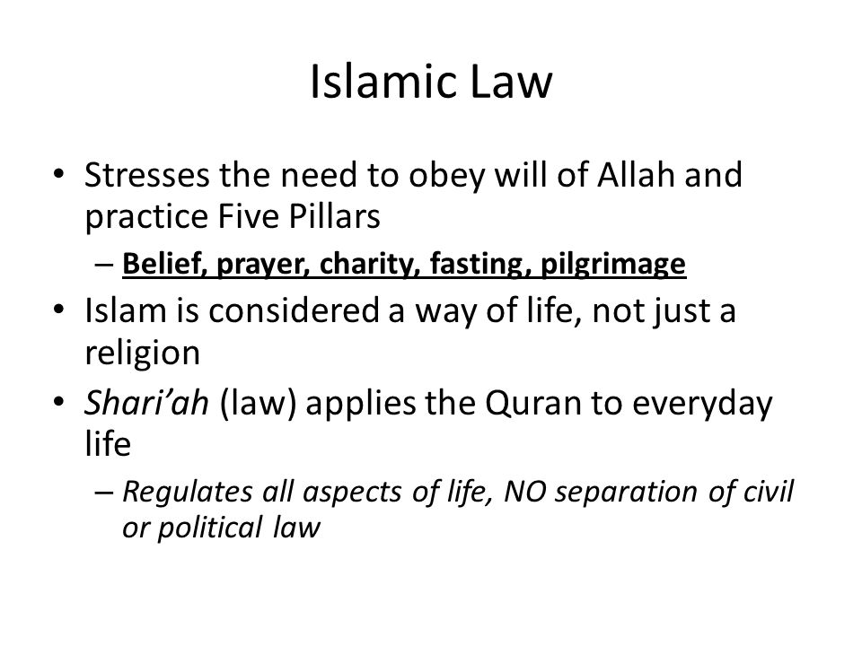 Islamic Law Stresses the need to obey will of Allah and practice Five Pillars. Belief, prayer, charity, fasting, pilgrimage.
