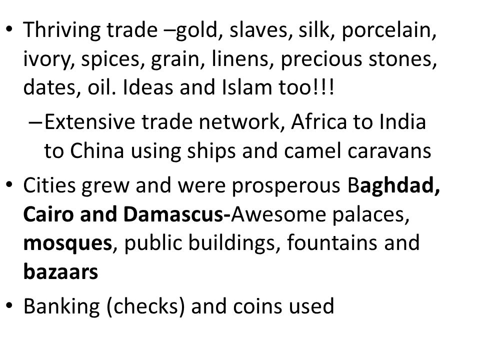 Thriving trade –gold, slaves, silk, porcelain, ivory, spices, grain, linens, precious stones, dates, oil. Ideas and Islam too!!!