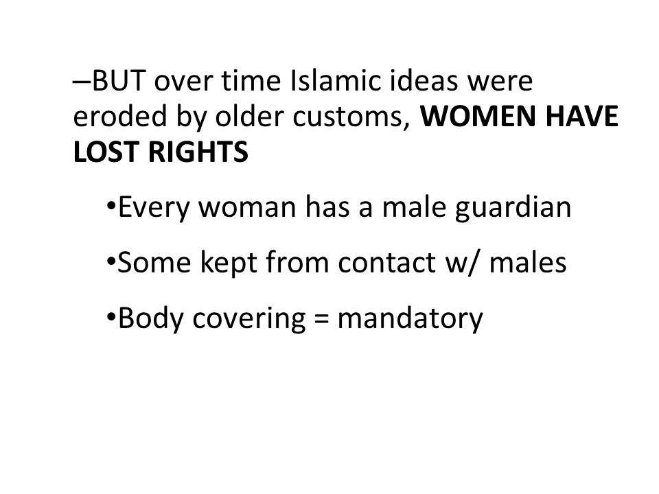BUT over time Islamic ideas were eroded by older customs, WOMEN HAVE LOST RIGHTS