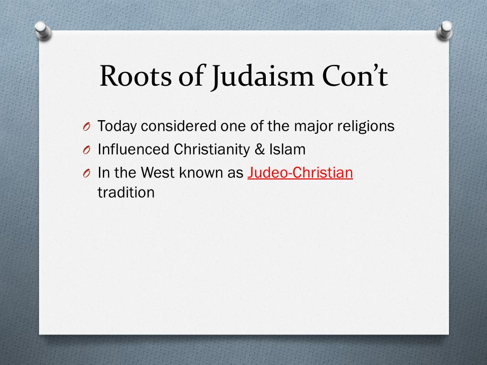Roots of Judaism Con't Today considered one of the major religions